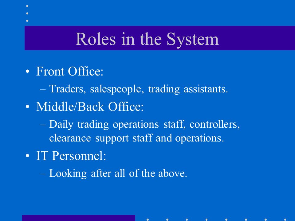 Roles in the System Front Office: –Traders, salespeople, trading assistants.