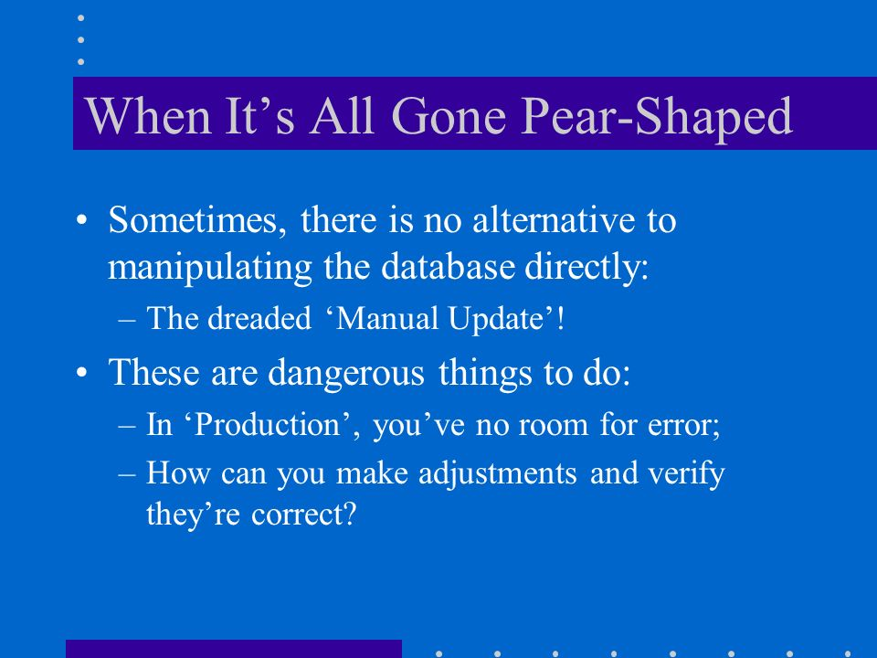 When Its All Gone Pear-Shaped Sometimes, there is no alternative to manipulating the database directly: –The dreaded Manual Update.