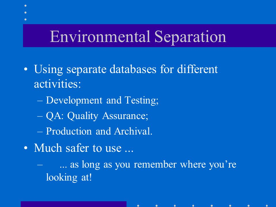 Environmental Separation Using separate databases for different activities: –Development and Testing; –QA: Quality Assurance; –Production and Archival.