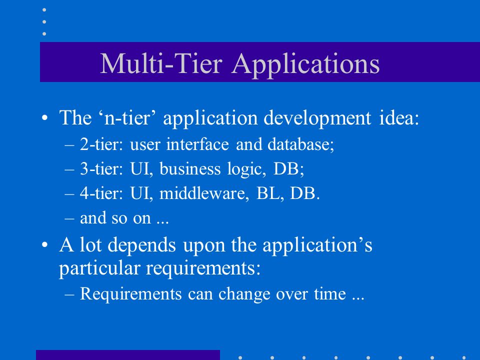 Multi-Tier Applications The n-tier application development idea: –2-tier: user interface and database; –3-tier: UI, business logic, DB; –4-tier: UI, middleware, BL, DB.