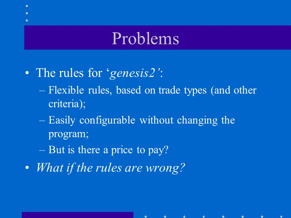 Problems The rules for genesis2: –Flexible rules, based on trade types (and other criteria); –Easily configurable without changing the program; –But is there a price to pay.