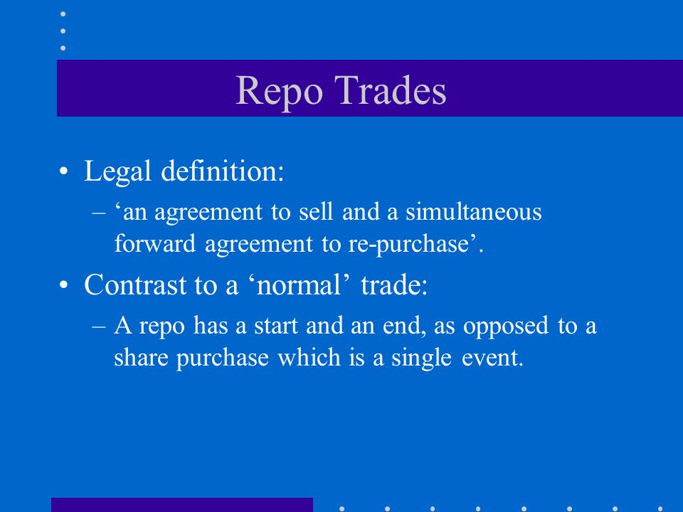 Repo Trades Legal definition: –an agreement to sell and a simultaneous forward agreement to re-purchase.