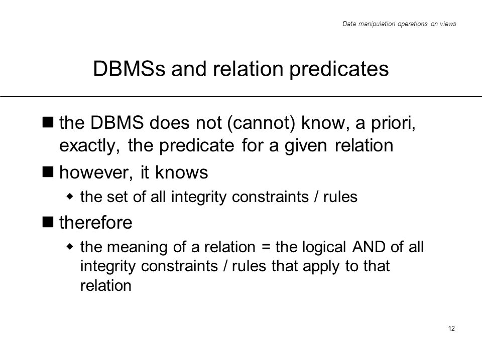 Data manipulation operations on views 12 DBMSs and relation predicates the DBMS does not (cannot) know, a priori, exactly, the predicate for a given relation however, it knows the set of all integrity constraints / rules therefore the meaning of a relation = the logical AND of all integrity constraints / rules that apply to that relation
