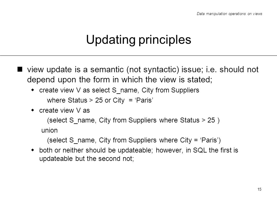 Data manipulation operations on views 15 Updating principles view update is a semantic (not syntactic) issue; i.e.