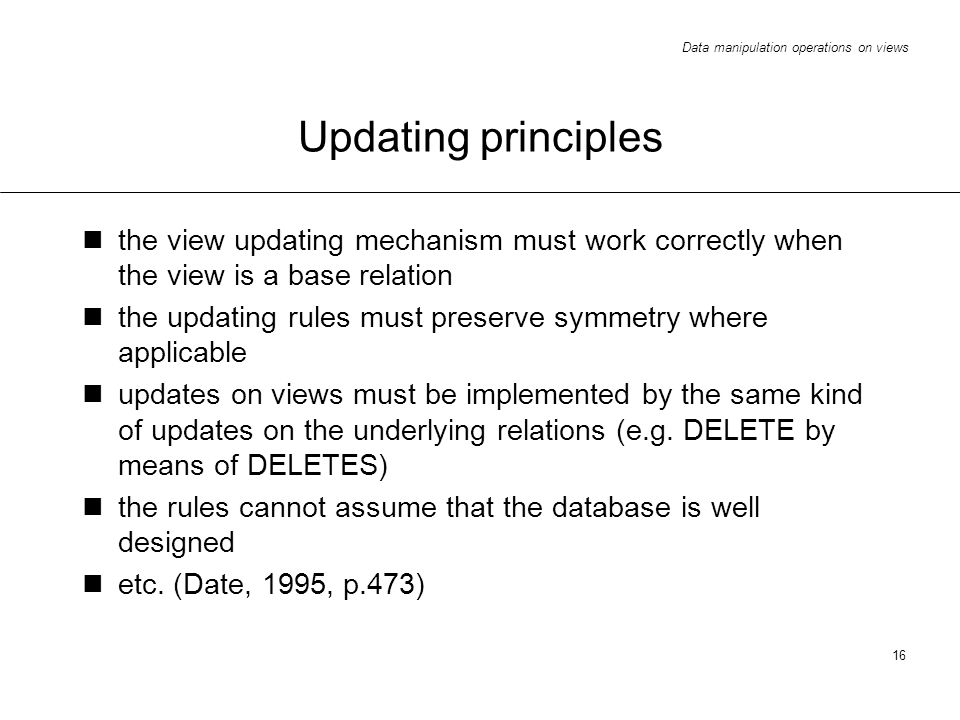 Data manipulation operations on views 16 Updating principles the view updating mechanism must work correctly when the view is a base relation the updating rules must preserve symmetry where applicable updates on views must be implemented by the same kind of updates on the underlying relations (e.g.