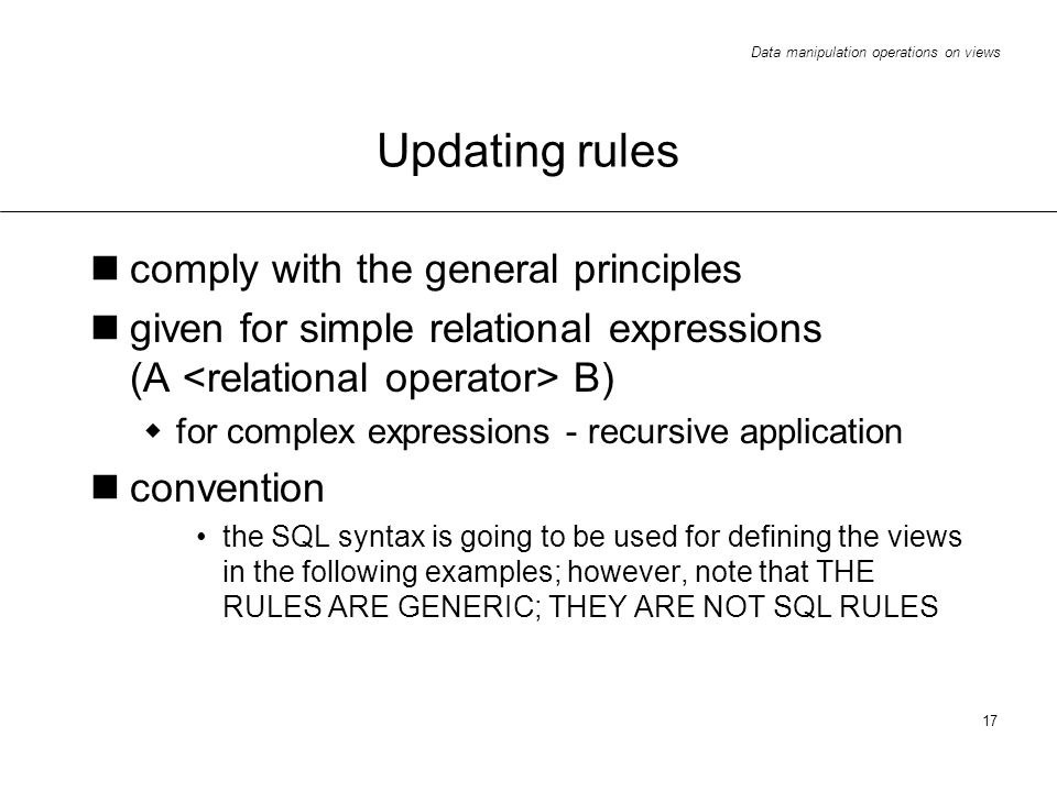 Data manipulation operations on views 17 Updating rules comply with the general principles given for simple relational expressions (A B) for complex expressions - recursive application convention the SQL syntax is going to be used for defining the views in the following examples; however, note that THE RULES ARE GENERIC; THEY ARE NOT SQL RULES