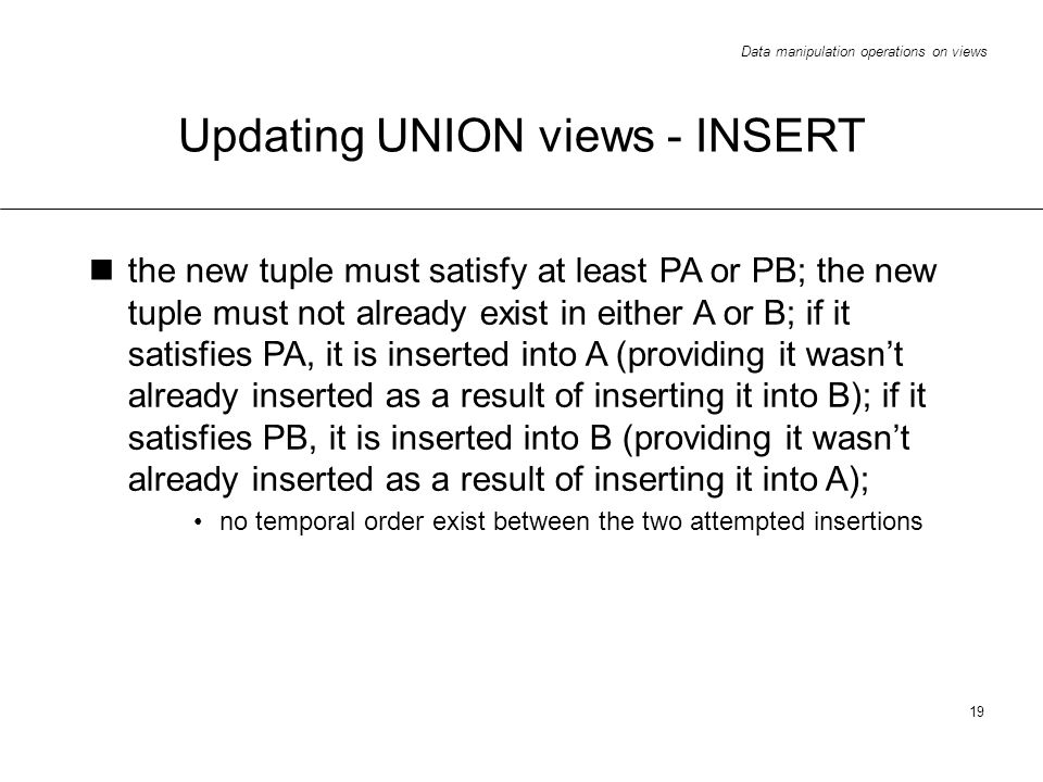Data manipulation operations on views 19 Updating UNION views - INSERT the new tuple must satisfy at least PA or PB; the new tuple must not already exist in either A or B; if it satisfies PA, it is inserted into A (providing it wasnt already inserted as a result of inserting it into B); if it satisfies PB, it is inserted into B (providing it wasnt already inserted as a result of inserting it into A); no temporal order exist between the two attempted insertions