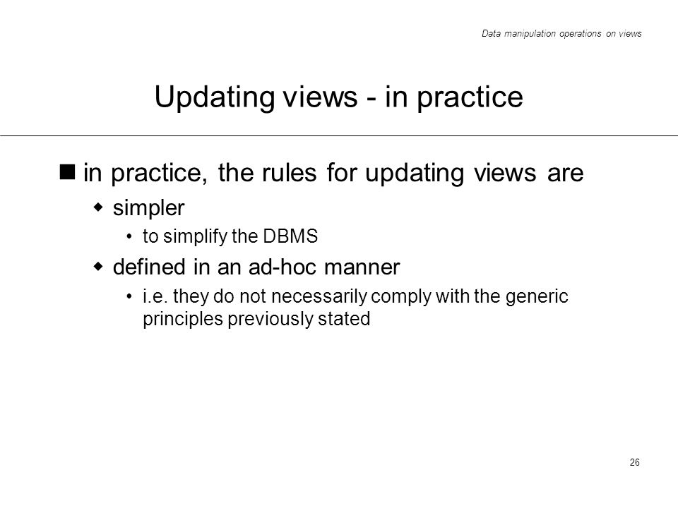 Data manipulation operations on views 26 Updating views - in practice in practice, the rules for updating views are simpler to simplify the DBMS defined in an ad-hoc manner i.e.