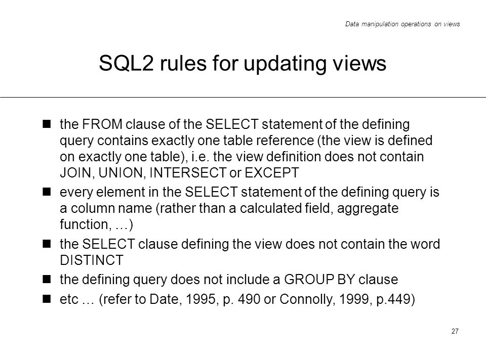 Data manipulation operations on views 27 SQL2 rules for updating views the FROM clause of the SELECT statement of the defining query contains exactly one table reference (the view is defined on exactly one table), i.e.