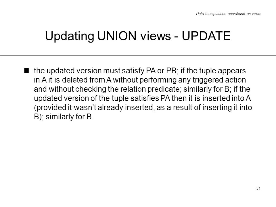 Data manipulation operations on views 31 Updating UNION views - UPDATE the updated version must satisfy PA or PB; if the tuple appears in A it is deleted from A without performing any triggered action and without checking the relation predicate; similarly for B; if the updated version of the tuple satisfies PA then it is inserted into A (provided it wasnt already inserted, as a result of inserting it into B); similarly for B.