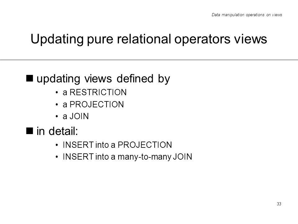 Data manipulation operations on views 33 Updating pure relational operators views updating views defined by a RESTRICTION a PROJECTION a JOIN in detail: INSERT into a PROJECTION INSERT into a many-to-many JOIN