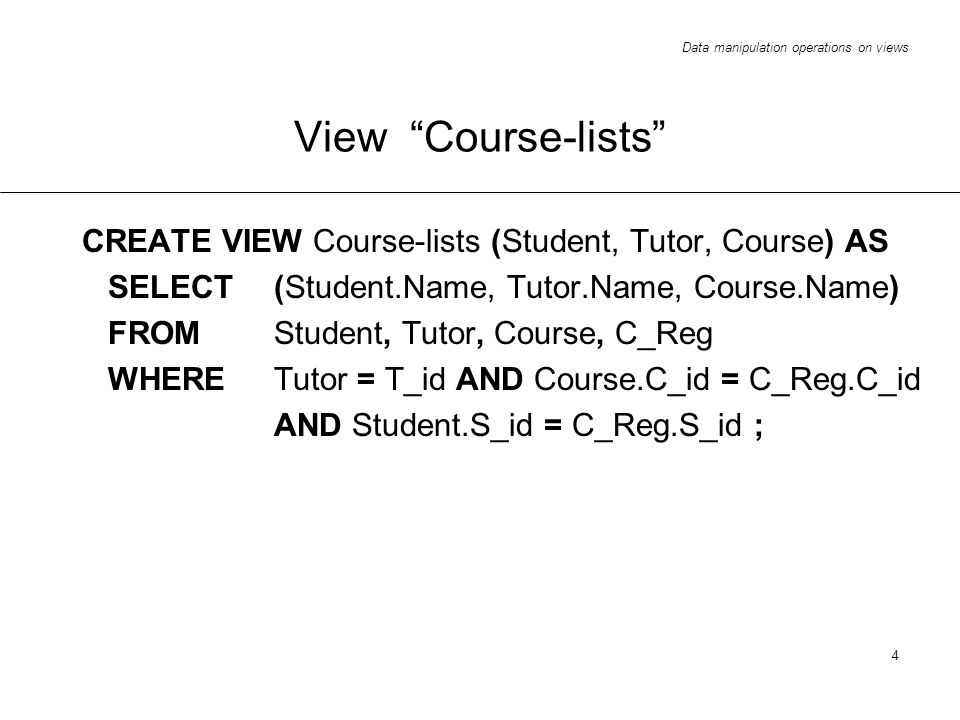 Data manipulation operations on views 4 View Course-lists CREATE VIEW Course-lists (Student, Tutor, Course) AS SELECT (Student.Name, Tutor.Name, Course.Name) FROM Student, Tutor, Course, C_Reg WHERE Tutor = T_id AND Course.C_id = C_Reg.C_id AND Student.S_id = C_Reg.S_id ;