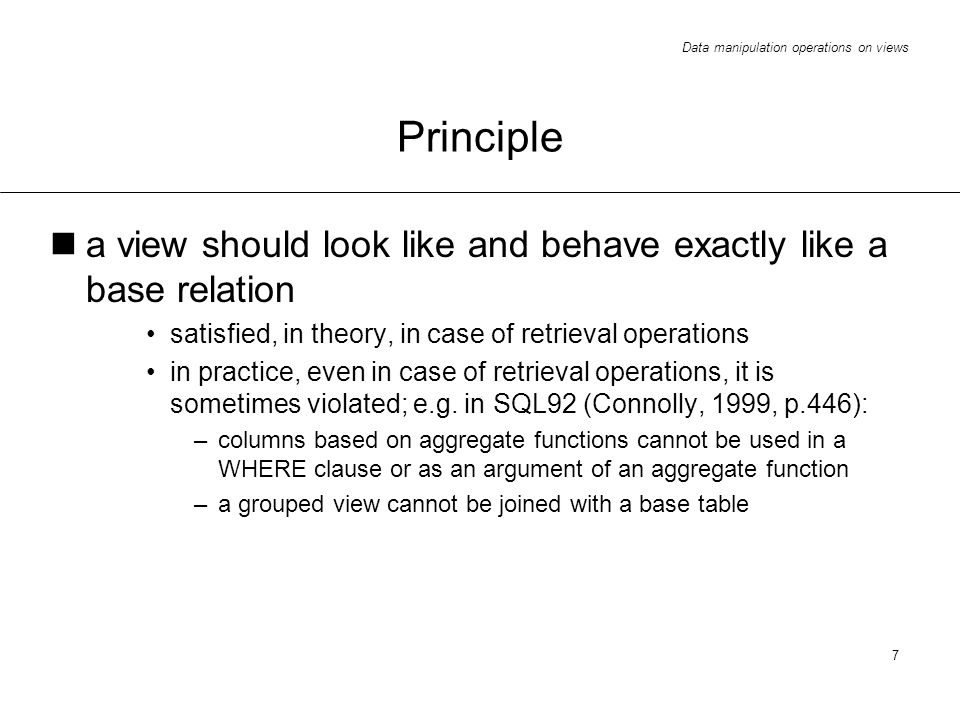 Data manipulation operations on views 7 Principle a view should look like and behave exactly like a base relation satisfied, in theory, in case of retrieval operations in practice, even in case of retrieval operations, it is sometimes violated; e.g.