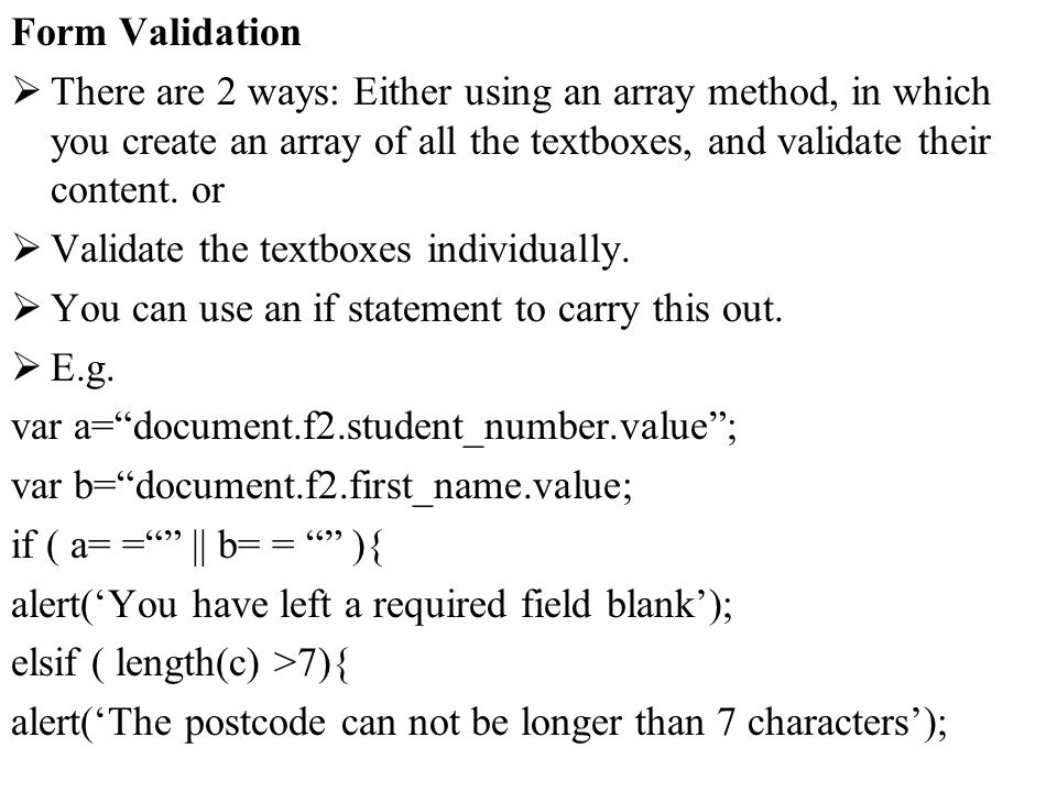 Form Validation There are 2 ways: Either using an array method, in which you create an array of all the textboxes, and validate their content. or Vali