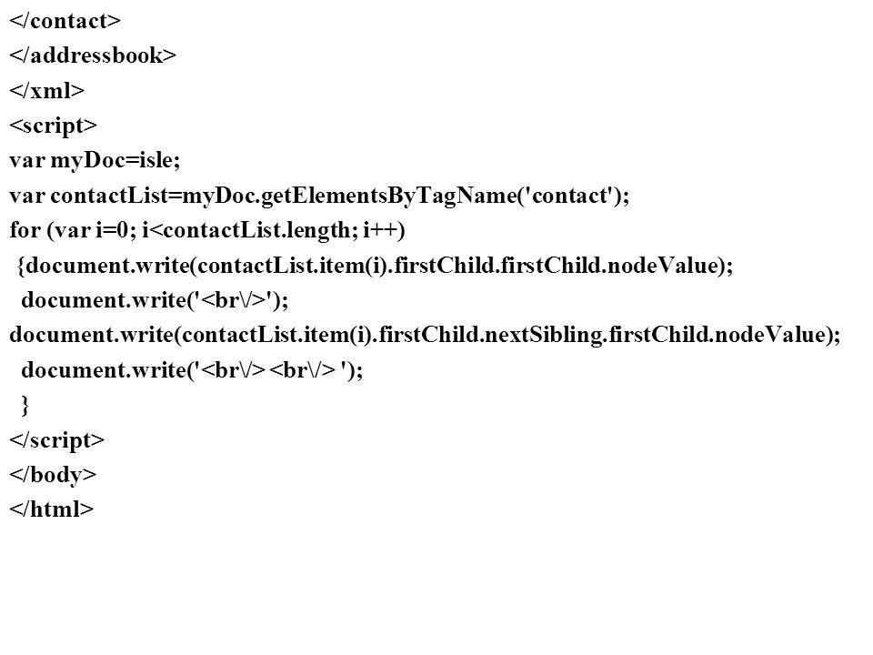 var myDoc=isle; var contactList=myDoc.getElementsByTagName( contact ); for (var i=0; i<contactList.length; i++) {document.write(contactList.item(i).firstChild.firstChild.nodeValue); document.write( ); document.write(contactList.item(i).firstChild.nextSibling.firstChild.nodeValue); document.write( ); }