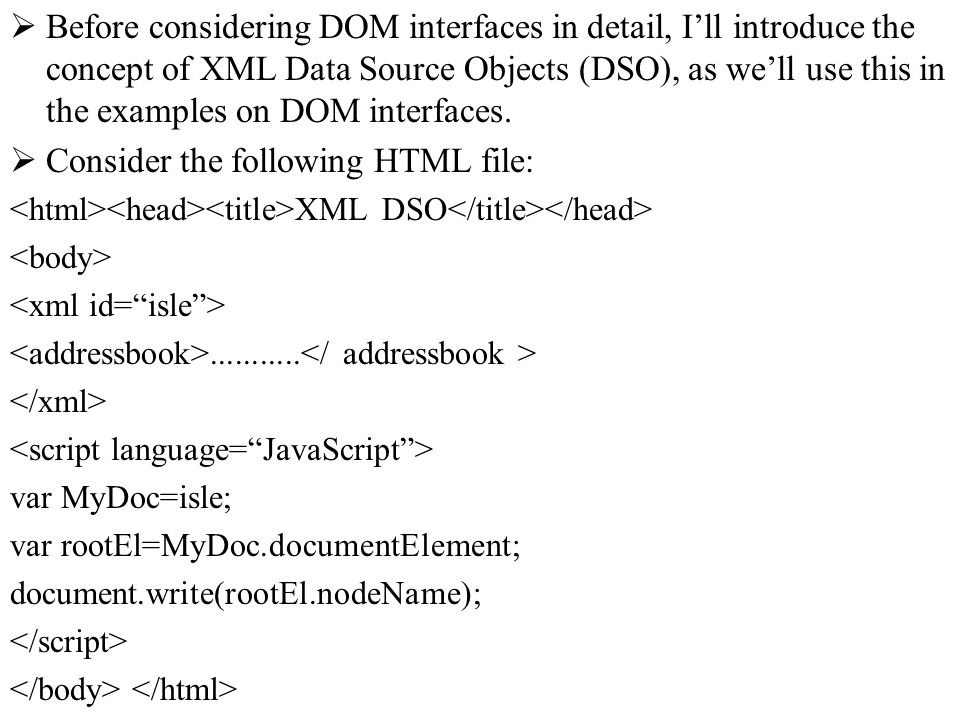 Before considering DOM interfaces in detail, Ill introduce the concept of XML Data Source Objects (DSO), as well use this in the examples on DOM interfaces.