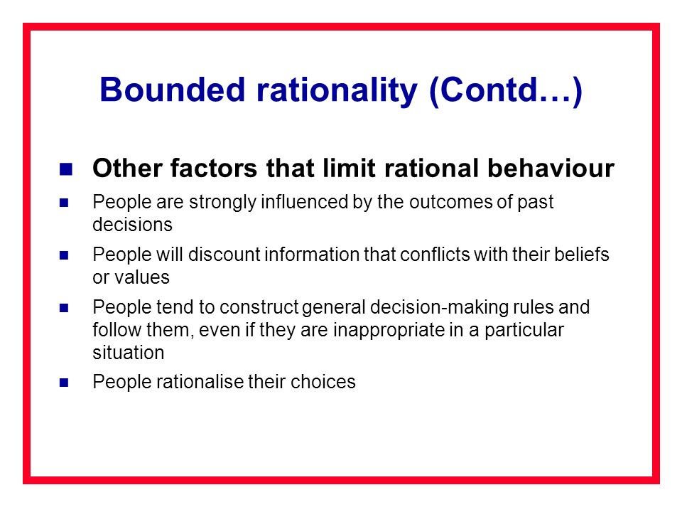 Bounded rationality (Contd…) Other factors that limit rational behaviour People are strongly influenced by the outcomes of past decisions People will