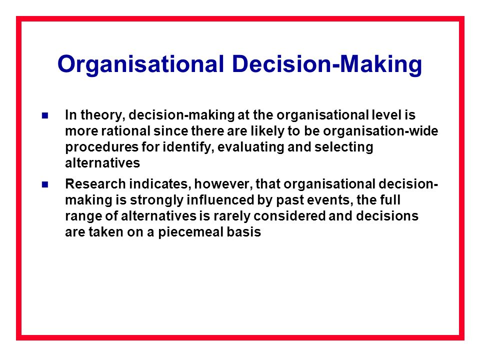 Organisational Decision-Making In theory, decision-making at the organisational level is more rational since there are likely to be organisation-wide