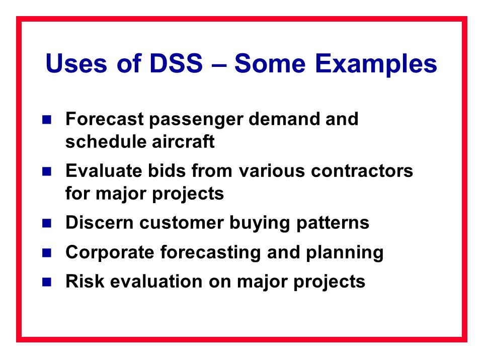 Uses of DSS – Some Examples Forecast passenger demand and schedule aircraft Evaluate bids from various contractors for major projects Discern customer