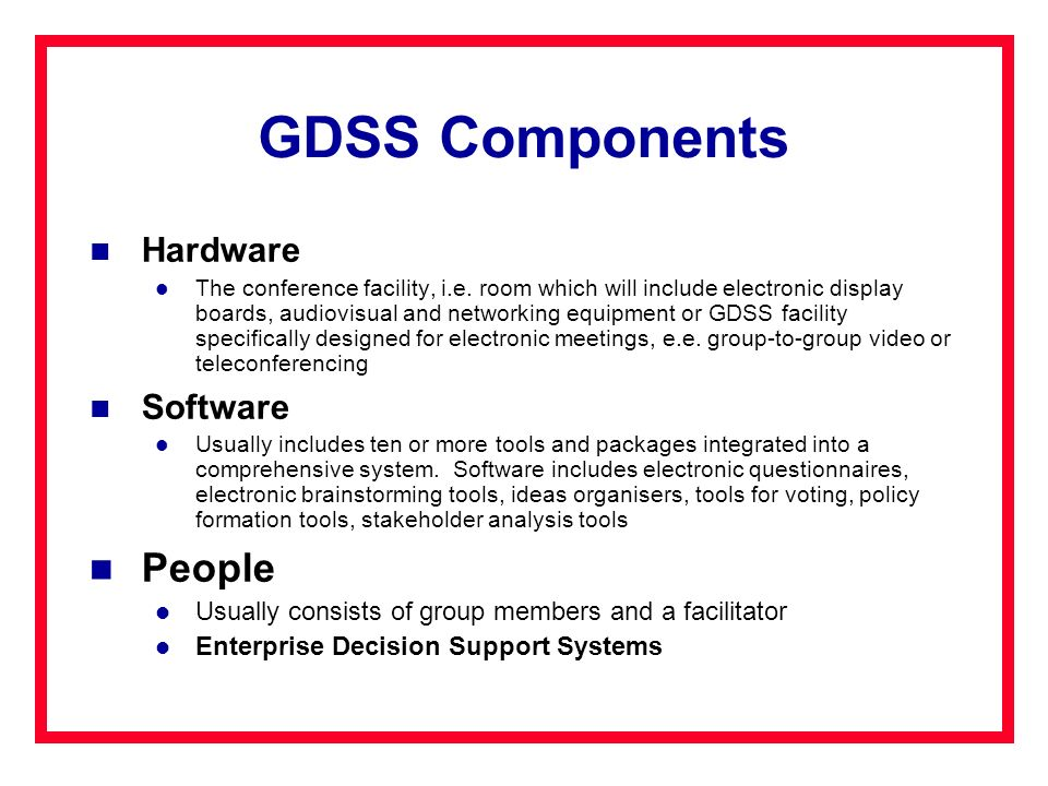 GDSS Components Hardware The conference facility, i.e. room which will include electronic display boards, audiovisual and networking equipment or GDSS