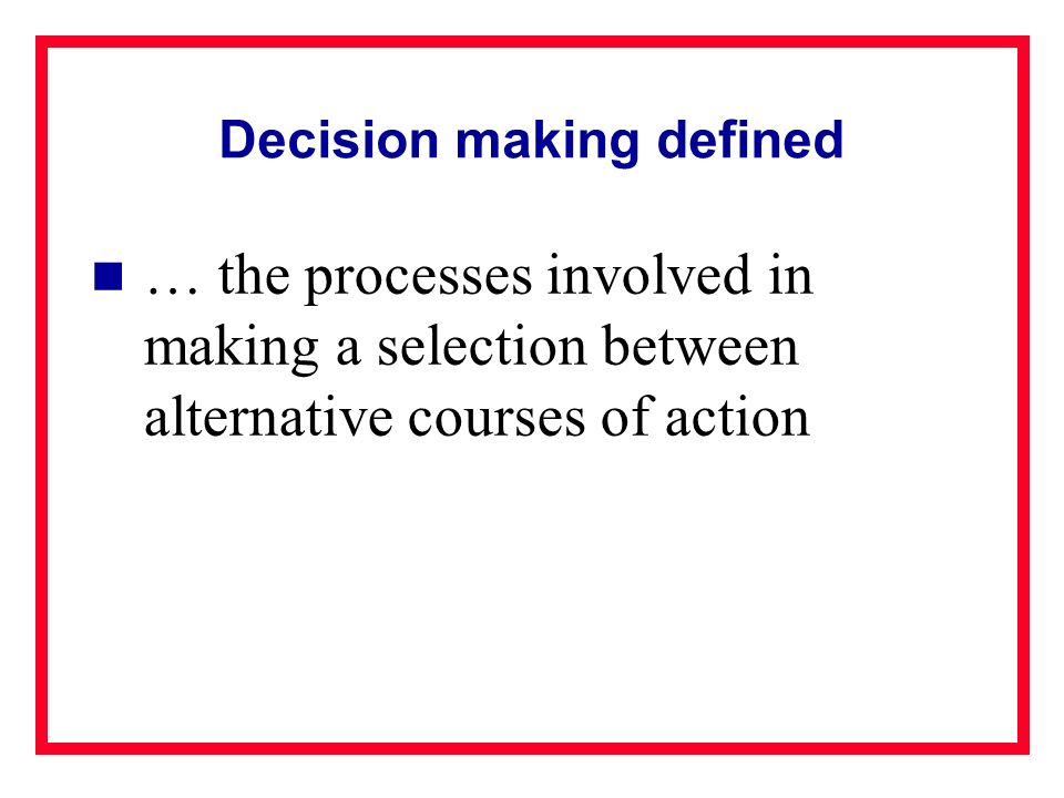 Decision making defined … the processes involved in making a selection between alternative courses of action