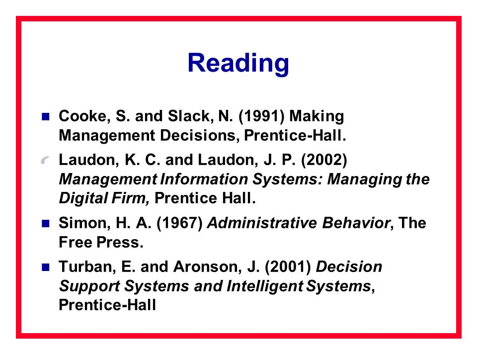 Reading Cooke, S. and Slack, N. (1991) Making Management Decisions, Prentice-Hall. Laudon, K. C. and Laudon, J. P. (2002) Management Information Syste