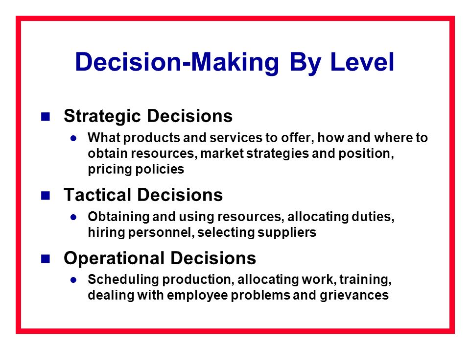 Decision-Making By Level Strategic Decisions What products and services to offer, how and where to obtain resources, market strategies and position, p