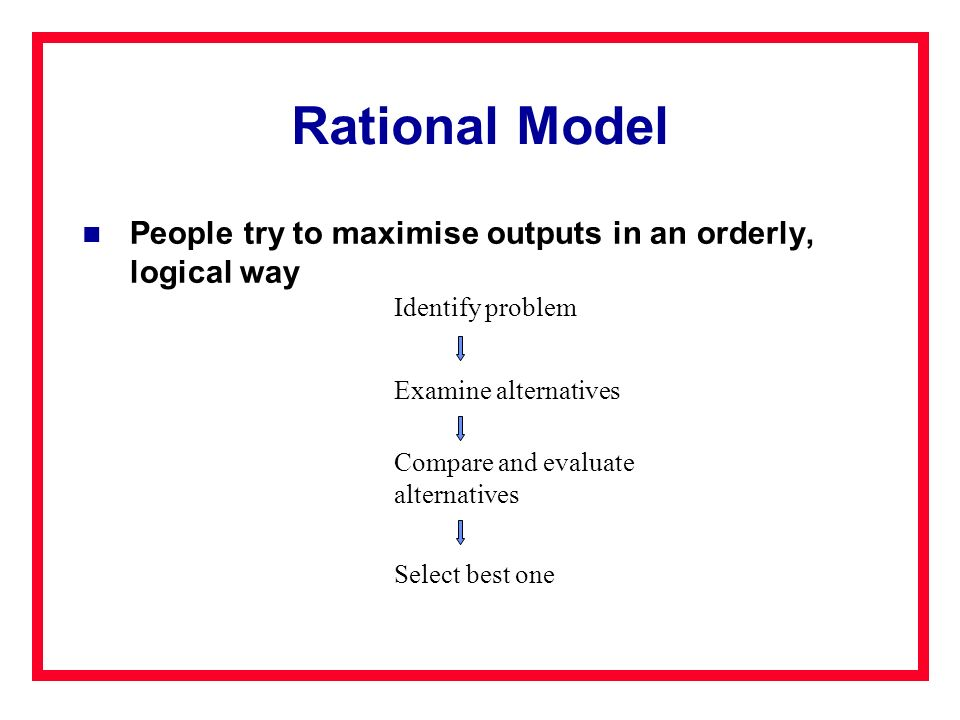 Rational Model People try to maximise outputs in an orderly, logical way Identify problem Examine alternatives Compare and evaluate alternatives Selec