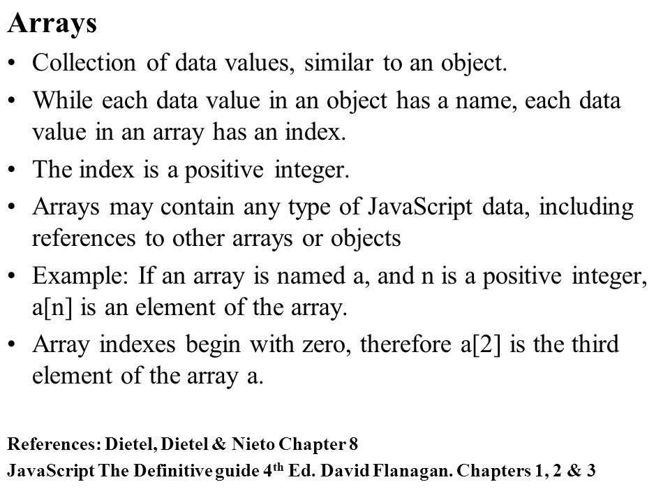 Arrays Collection of data values, similar to an object.