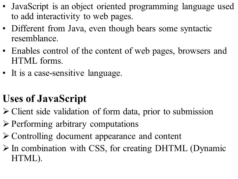 JavaScript is an object oriented programming language used to add interactivity to web pages.