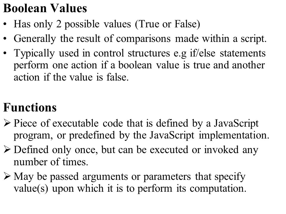 Boolean Values Has only 2 possible values (True or False) Generally the result of comparisons made within a script.