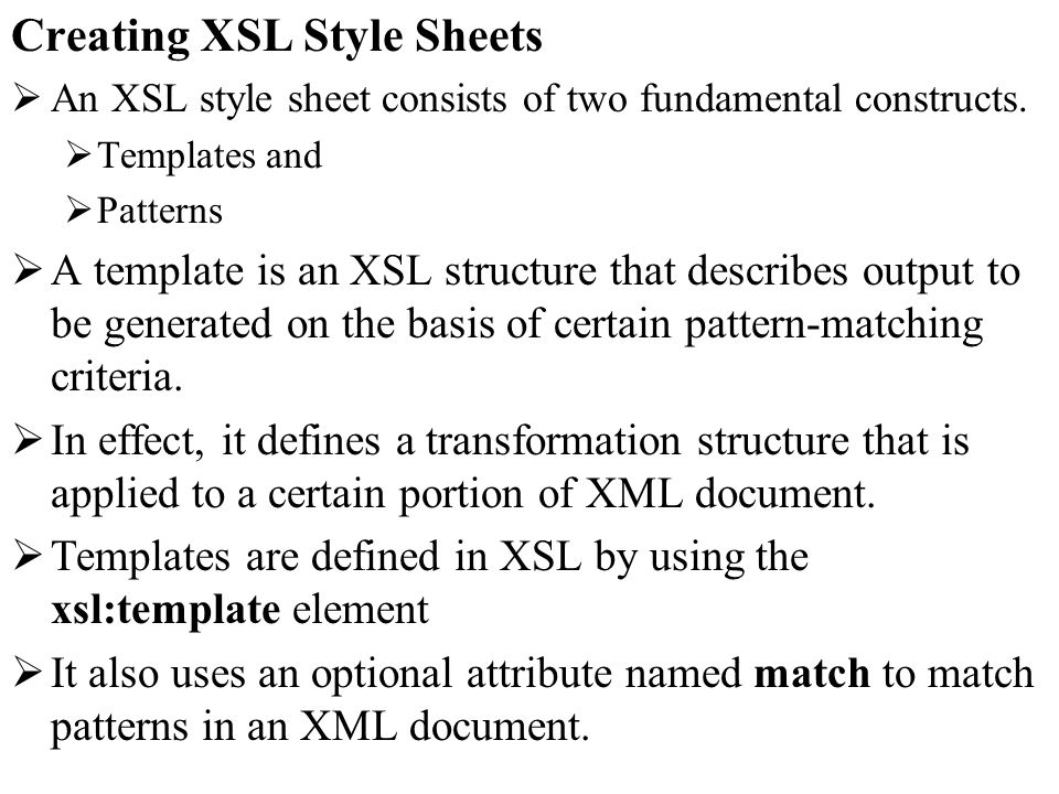Creating XSL Style Sheets An XSL style sheet consists of two fundamental constructs.