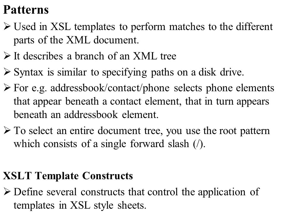 Patterns Used in XSL templates to perform matches to the different parts of the XML document. It describes a branch of an XML tree Syntax is similar t