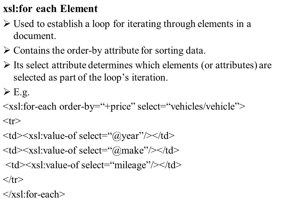 xsl:for each Element Used to establish a loop for iterating through elements in a document.