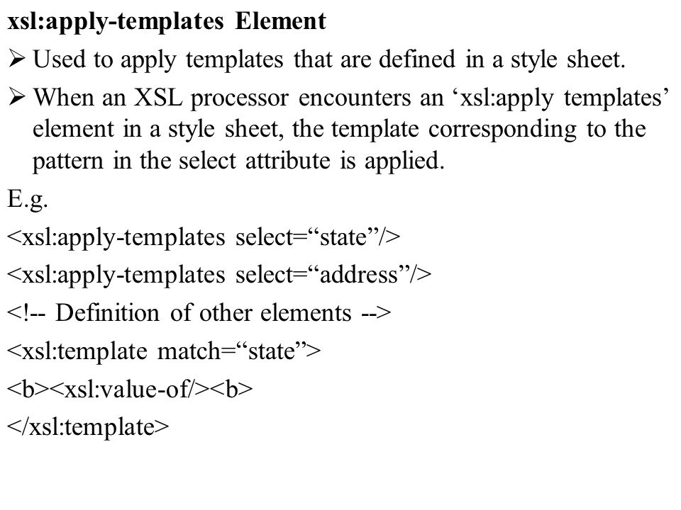 xsl:apply-templates Element Used to apply templates that are defined in a style sheet. When an XSL processor encounters an xsl:apply templates element