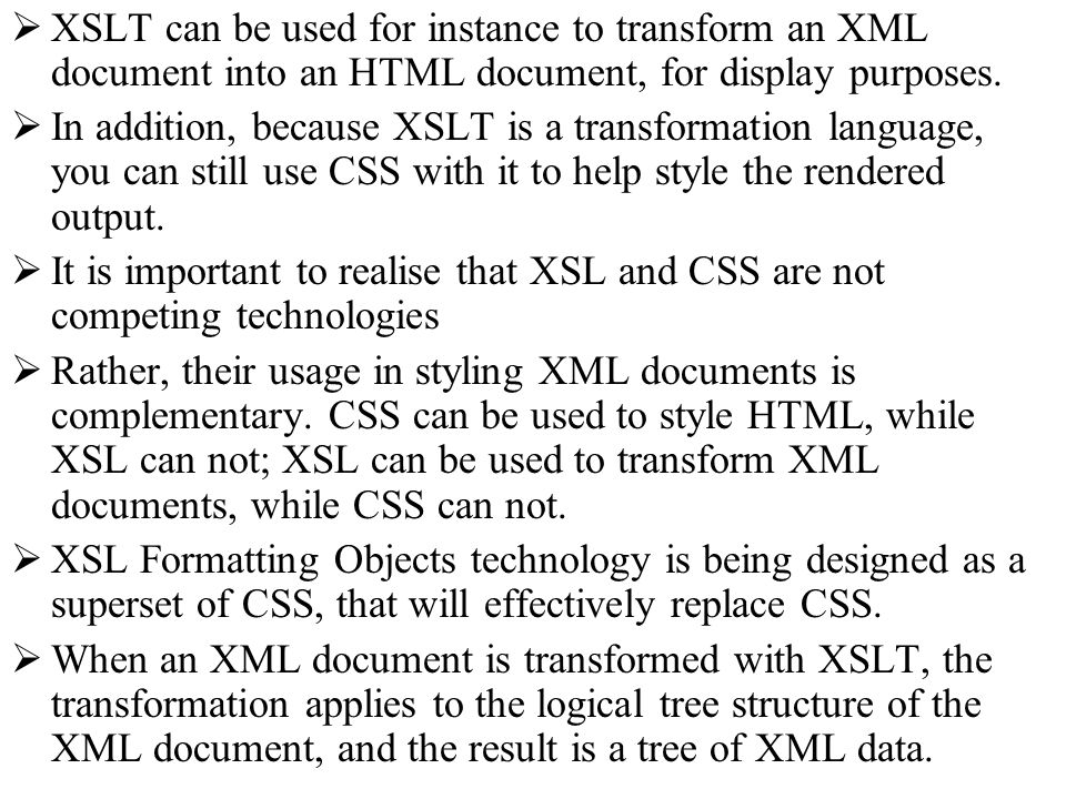 XSLT can be used for instance to transform an XML document into an HTML document, for display purposes. In addition, because XSLT is a transformation