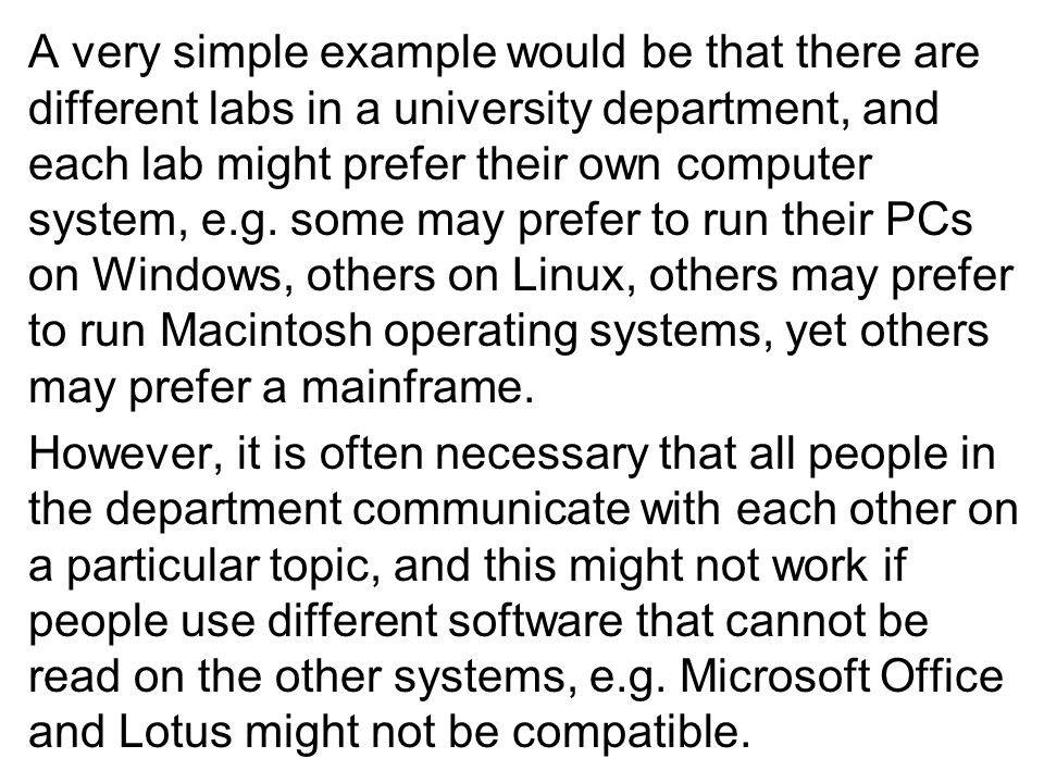 A very simple example would be that there are different labs in a university department, and each lab might prefer their own computer system, e.g.