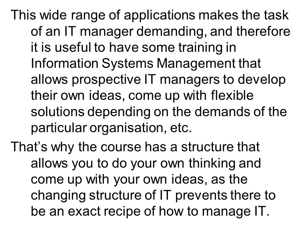 This wide range of applications makes the task of an IT manager demanding, and therefore it is useful to have some training in Information Systems Management that allows prospective IT managers to develop their own ideas, come up with flexible solutions depending on the demands of the particular organisation, etc.