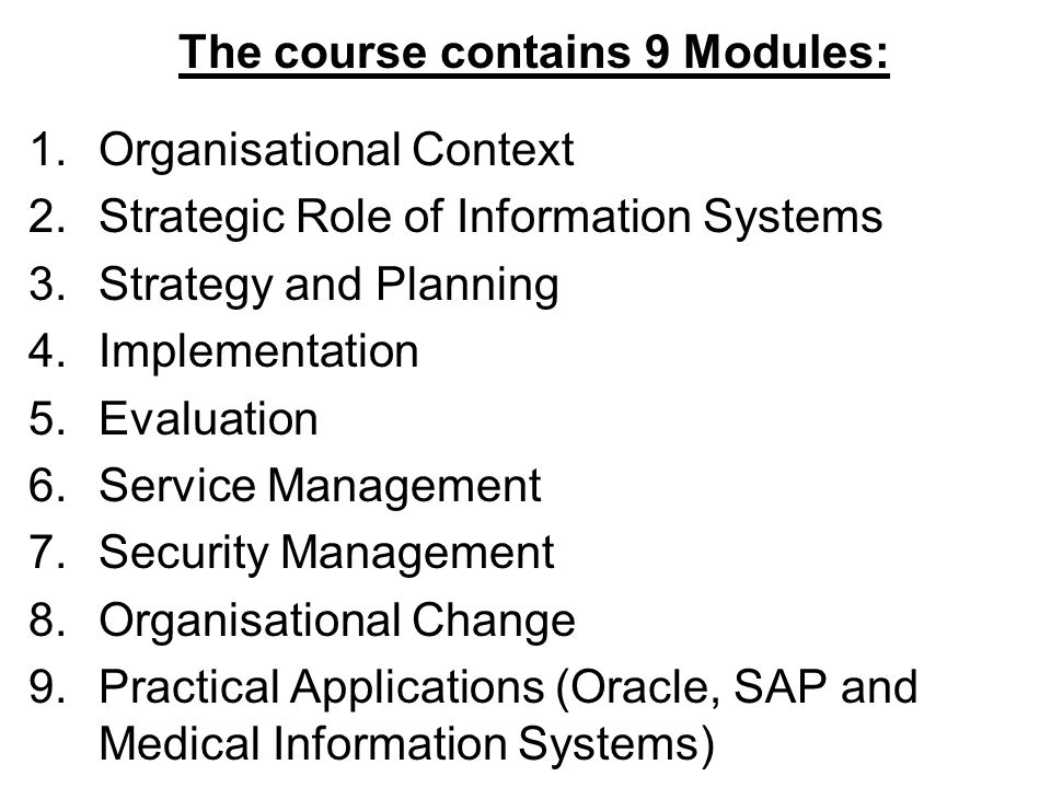The course contains 9 Modules: 1.Organisational Context 2.Strategic Role of Information Systems 3.Strategy and Planning 4.Implementation 5.Evaluation 6.Service Management 7.Security Management 8.Organisational Change 9.Practical Applications (Oracle, SAP and Medical Information Systems)