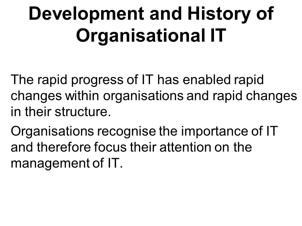 Development and History of Organisational IT The rapid progress of IT has enabled rapid changes within organisations and rapid changes in their structure.