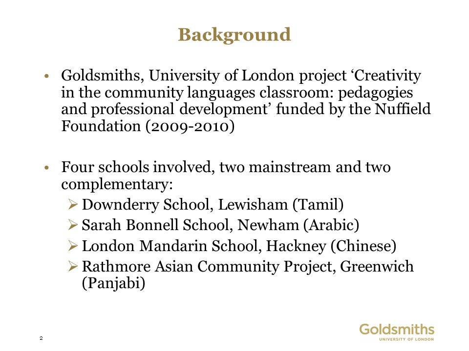 2 Background Goldsmiths, University of London project Creativity in the community languages classroom: pedagogies and professional development funded by the Nuffield Foundation (2009-2010) Four schools involved, two mainstream and two complementary: Downderry School, Lewisham (Tamil) Sarah Bonnell School, Newham (Arabic) London Mandarin School, Hackney (Chinese) Rathmore Asian Community Project, Greenwich (Panjabi)