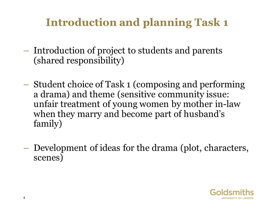 4 Introduction and planning Task 1 –Introduction of project to students and parents (shared responsibility) –Student choice of Task 1 (composing and performing a drama) and theme (sensitive community issue: unfair treatment of young women by mother in-law when they marry and become part of husbands family) –Development of ideas for the drama (plot, characters, scenes)