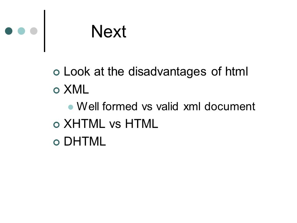 Next Look at the disadvantages of html XML Well formed vs valid xml document XHTML vs HTML DHTML