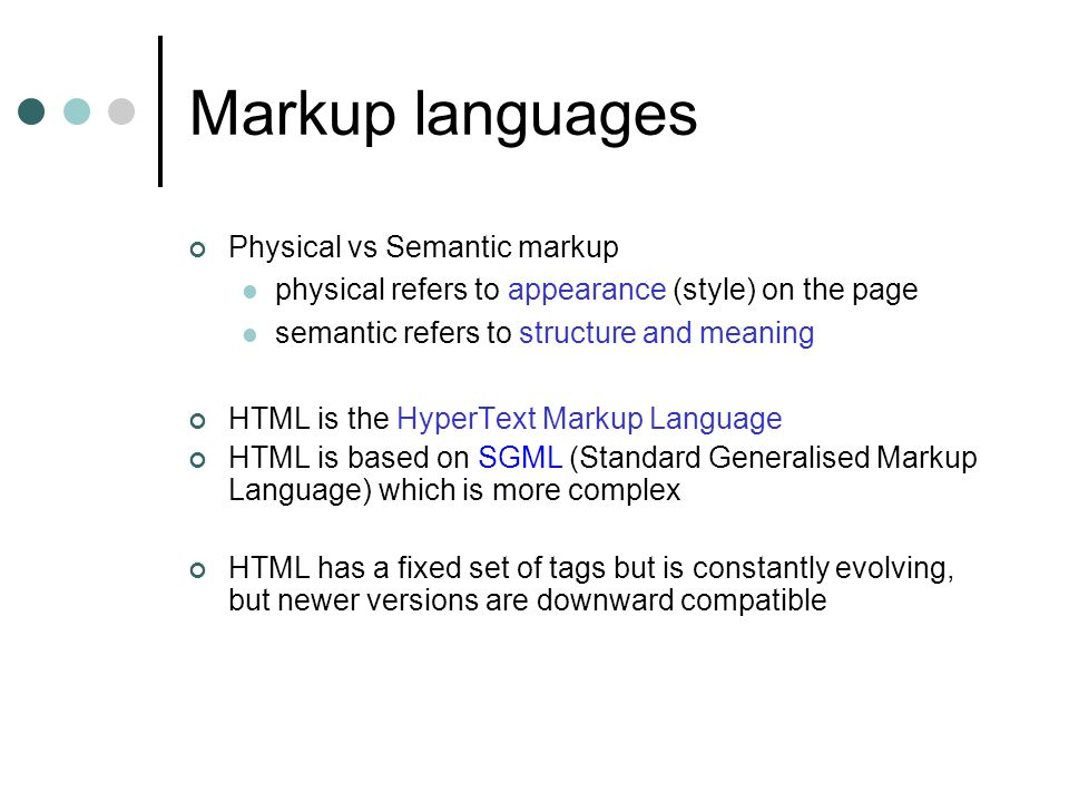 Markup languages Physical vs Semantic markup physical refers to appearance (style) on the page semantic refers to structure and meaning HTML is the HyperText Markup Language HTML is based on SGML (Standard Generalised Markup Language) which is more complex HTML has a fixed set of tags but is constantly evolving, but newer versions are downward compatible