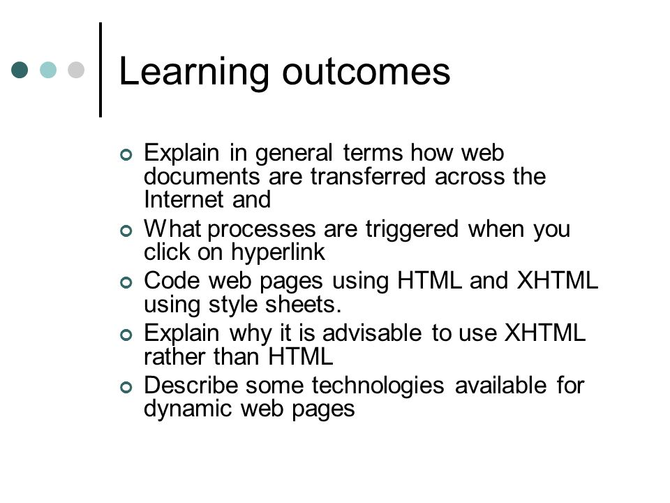 Learning outcomes Explain in general terms how web documents are transferred across the Internet and What processes are triggered when you click on hyperlink Code web pages using HTML and XHTML using style sheets.