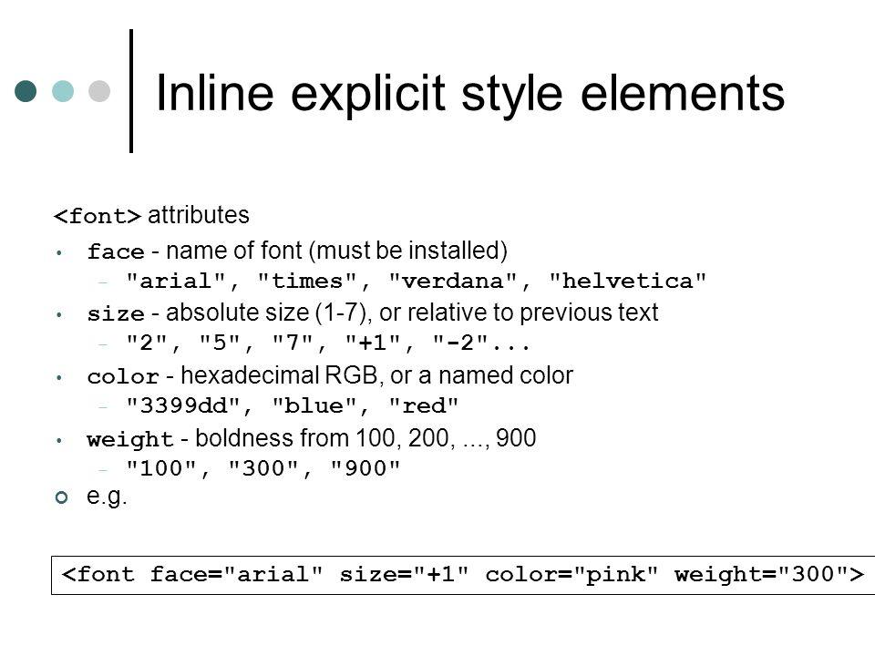Inline explicit style elements attributes face - name of font (must be installed) – arial , times , verdana , helvetica size - absolute size (1-7), or relative to previous text – 2 , 5 , 7 , +1 , -2 ...