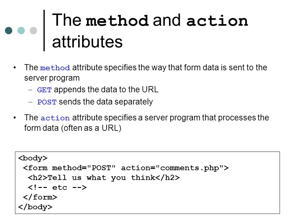 The method and action attributes Tell us what you think The method attribute specifies the way that form data is sent to the server program –GET appends the data to the URL –POST sends the data separately The action attribute specifies a server program that processes the form data (often as a URL)