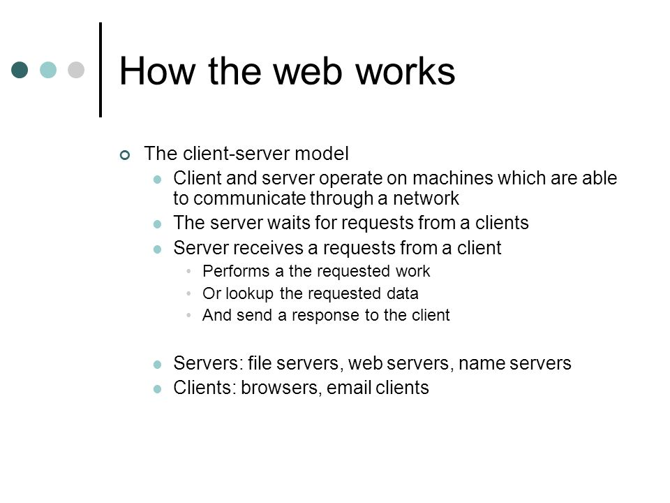 How the web works The client-server model Client and server operate on machines which are able to communicate through a network The server waits for requests from a clients Server receives a requests from a client Performs a the requested work Or lookup the requested data And send a response to the client Servers: file servers, web servers, name servers Clients: browsers, email clients