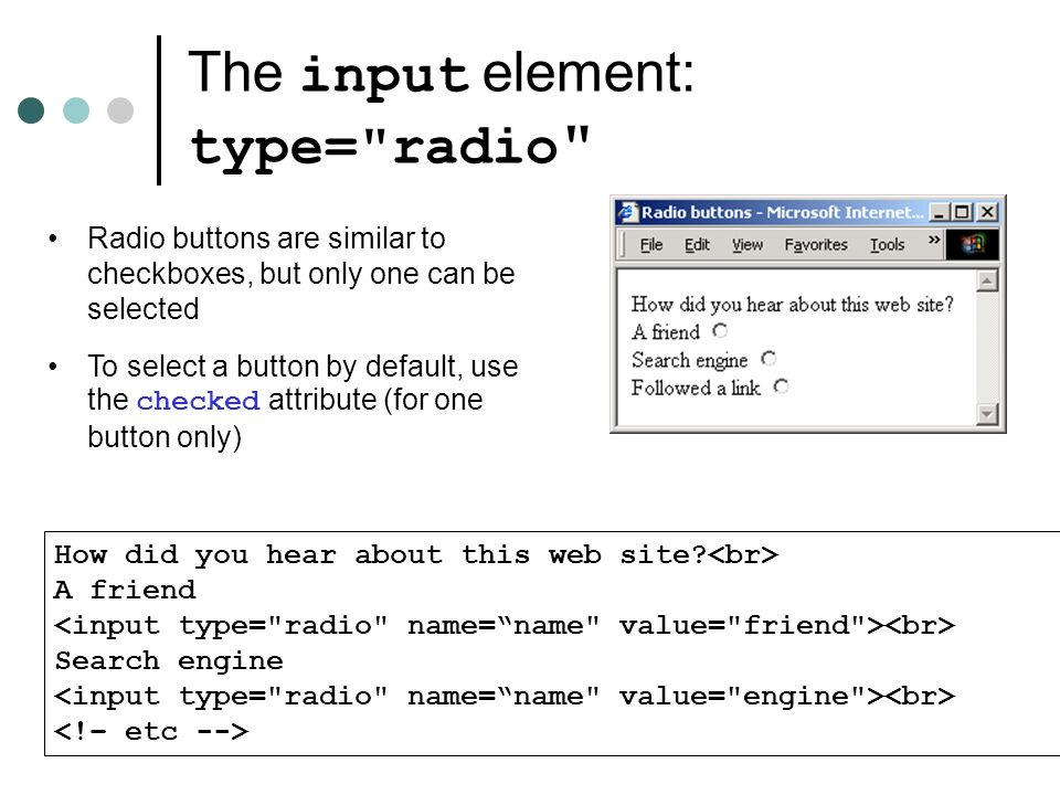 The input element: type= radio Radio buttons are similar to checkboxes, but only one can be selected To select a button by default, use the checked attribute (for one button only) How did you hear about this web site.