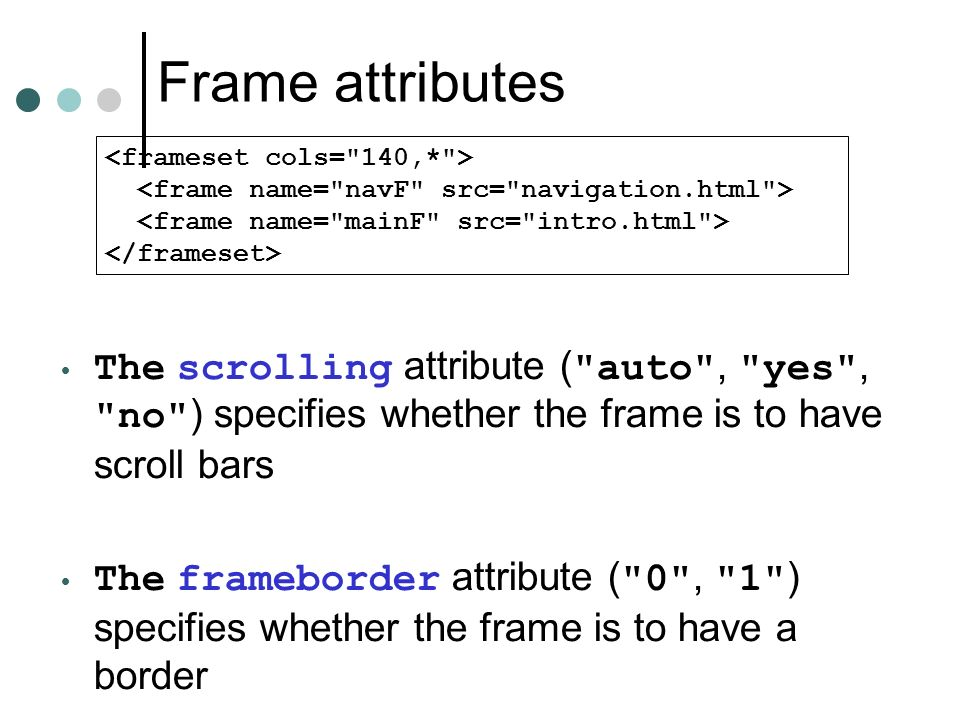 Frame attributes The scrolling attribute ( auto , yes , no ) specifies whether the frame is to have scroll bars The frameborder attribute ( 0 , 1 ) specifies whether the frame is to have a border